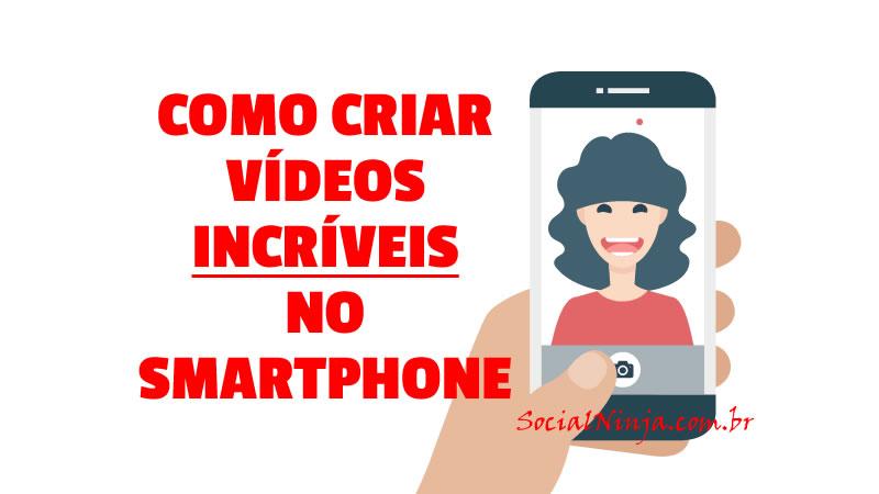 Saiba Como Criar Vídeos Incríveis no Smartphone